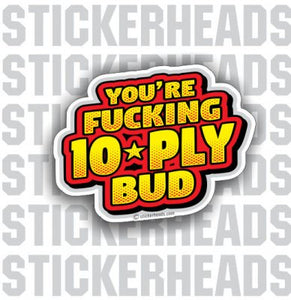 You're Fucking 10 Ply Bud - Sexy Nude  - Funny Sticker