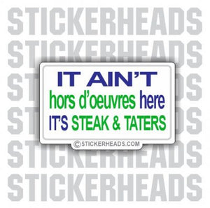 It Ain't hors d'oevres here It's Steak and Taters  - Funny Sticker