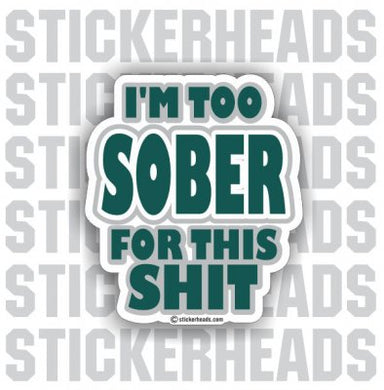 Too Sober For This Shit  - Drinking Drunk  Sticker