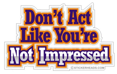Don't Act Like You're Not Impressed  -  funny Sticker