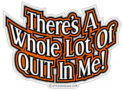 Whole Lot Of QUIT In ME - Work Job Sticker