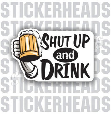 Shut Up And Drink - Drinking Drunk Beer Sticker