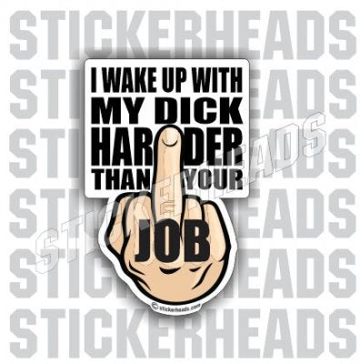I WAKE UP With My DICK HARDER Than Your JOB   - Work Job Sticker