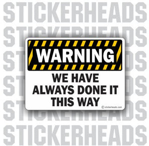Warning We Have Always Done It This Way - We've  - Work Job Sticker