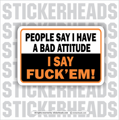 People Say I have a bad atti tude - I Say Fuck'em  - Funny Sticker