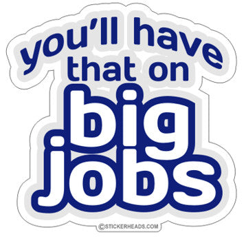 You'll Have That On Big Jobs - Funny  Sticker