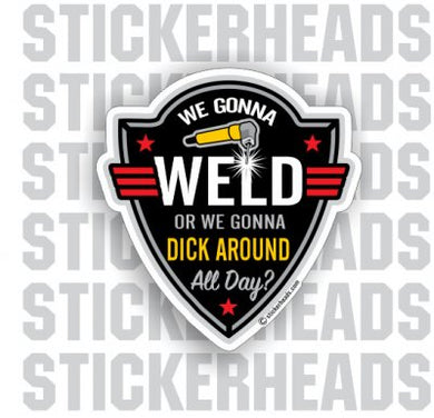 We Gonna Weld Or We Gonna Dick Around All Day - Work Job Sticker