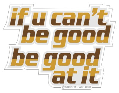 If You Can't Be GOOD Be Good At It  - Funny Sticker