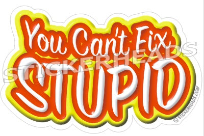 You Can't Fix Stupid  - Funny Sticker
