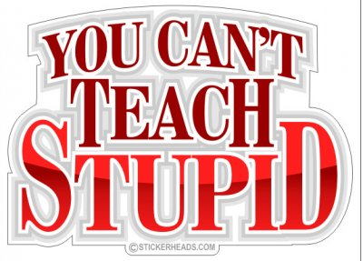 You Can't Teach Stupid - Funny Sticker