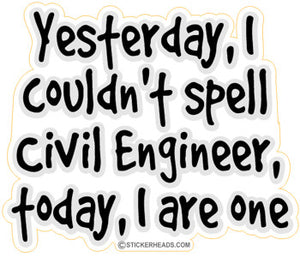 Yesterday I Couldn't Spell, Today I are one! - Civil Power Engineer Sticker