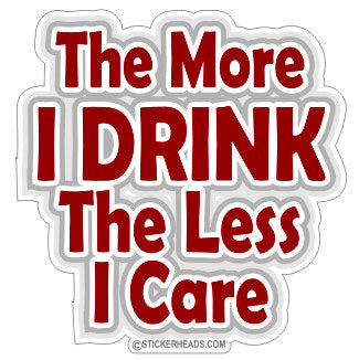 The More I DRINK The Less I Care  - Drinking Drunk Sticker