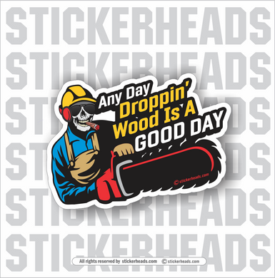 Any Day DROPPIN' WOOD in a GOOD DAY - Chainsaw - Loggers Logging Sticker