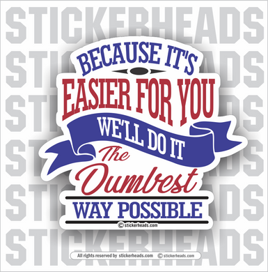 Because It's Easier for you we'll do it the DUMBEST WAY Possible - Work Job misc Union  - Sticker