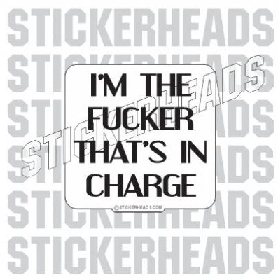 I'm The FUCKER That's In CHARGE  - Work Job Sticker