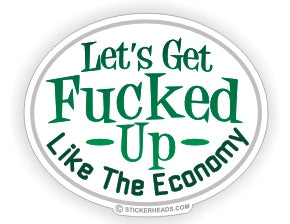 Let's Get Fucked Up Like The Economy  - Funny Sticker