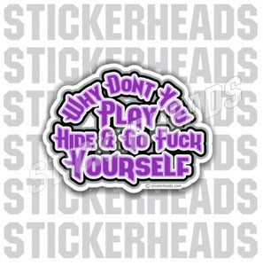 Why Don't you Play Hide and Go Fuck Yourself  - Funny Sticker