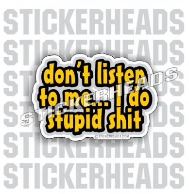 Don't Listen To Me I DO STUPID SHIT -  Funny Work Sticker