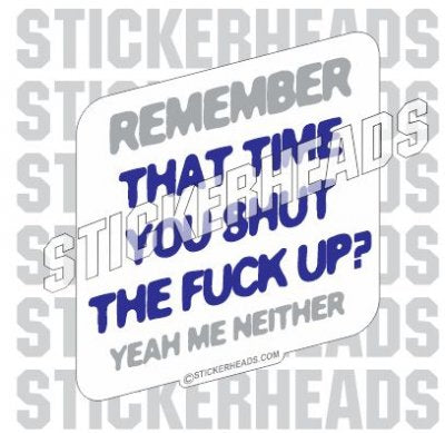 Remember That Time You Shut The Fuck Up? Me Neither - Funny Sticker