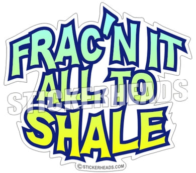Frac It All To Shale - Natural Gas Well Frac Frac'er Fracing Sticker