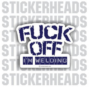 Fuck Off I'm Welding -     - welding weld sticker