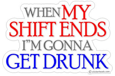 When My Shift Ends I'm Gonna Get Drunk - Drinking Sticker
