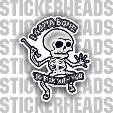 I Gotta Bone To Pick With You - Skeleton - skull - skully - Funny Sticker
