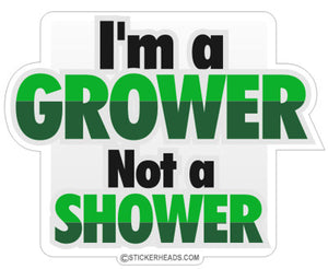 I'm A Grower Not a SHOWER - Funny Sticker