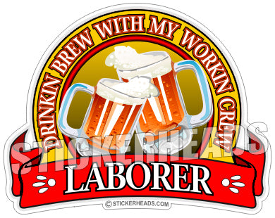 Drinkin Brew with my Workin Crew Beer -  Laborer - Sticker