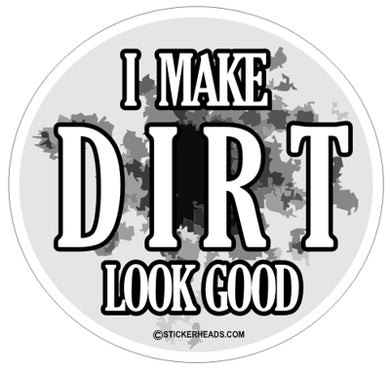 I Make Dirt Look Good  - Funny Sticker