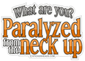 Paralyzed From The Neck Up  - Funny Sticker