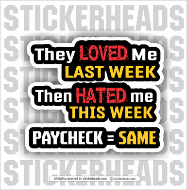 They Loved Me Last Week Then Hated Me This Week PAYCHECK = SAME - Work Job  - Sticker