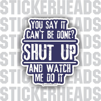 You Say It Can't Be Done?  SHUT UP and watch me do it  - funny work job Sticker