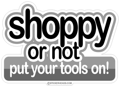 Shoppy or not put your Tools on!  -  Work Job Mechanic Mechanics - Sticker