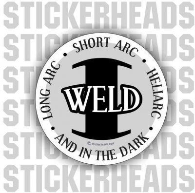 Long Arc, Short Arc, Heliarc, and in the DARK  I Weld -   - welding weld sticker