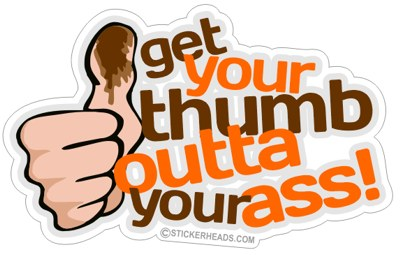Get Your Thumb Outta Your Ass - Funny Sticker