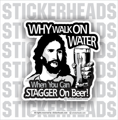 Why Walk On Water - When You Can STAGGER On Beer  - Drinking  - Funny Sticker