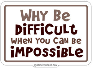 Why Be Difficult When Be Impossible  - Funny  Sticker