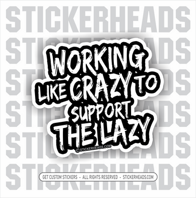Working Like CRAZY to Support The Lazy  -  Funny Work Sticker