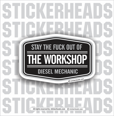 Diesel Mechanic - Stay The Fuck Out Of The WORKSHOP -  Truck Diesel Sticker
