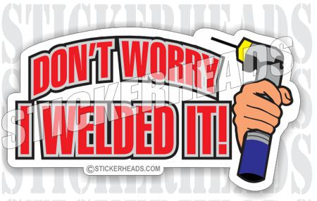 Don't Worry I Welded it! -  - welding weld sticker