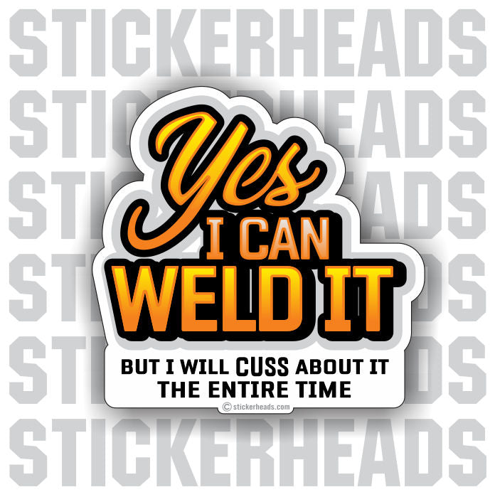 Yes I can Weld it - but I will CUSS -- welding weld sticker