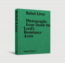 Rebel Lives - Photographs from inside the Lord's Resistance Army