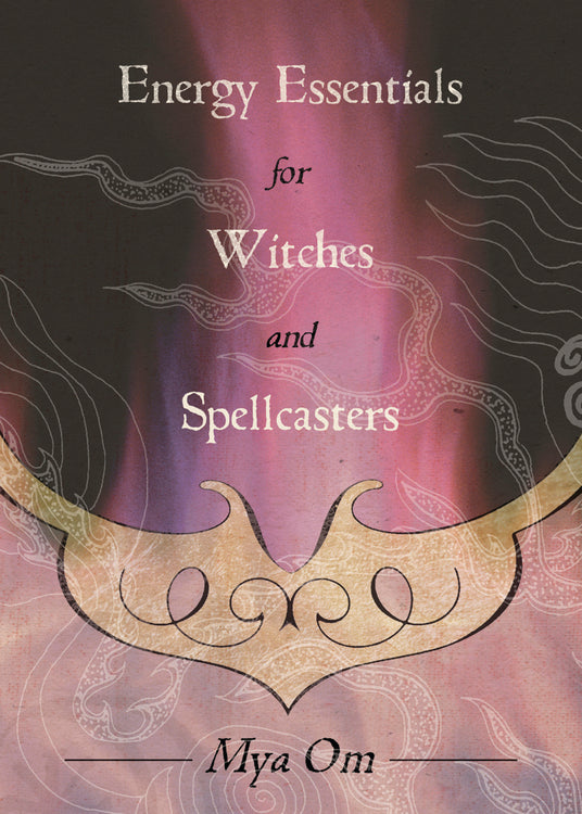 Energy Essentials for Witches and Spellcasters by Mya Om