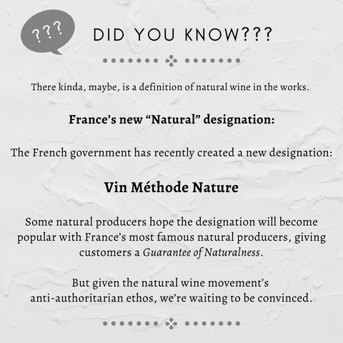 "France's new ""Natural"" designation OK, so there kinda, maybe, is a definition of natural wine in the works.   The French government has recently created a new designation, ""Vin méthode nature,"" which a producer can use on the label if they follow its rules. Some natural producers hope the designation will become popular with France's most famous natural producers, giving customers a Guarantee of Naturalness. And maybe it will! But given the natural wine movement's anti-authoritarian ethos, we're waiting to be convinced."