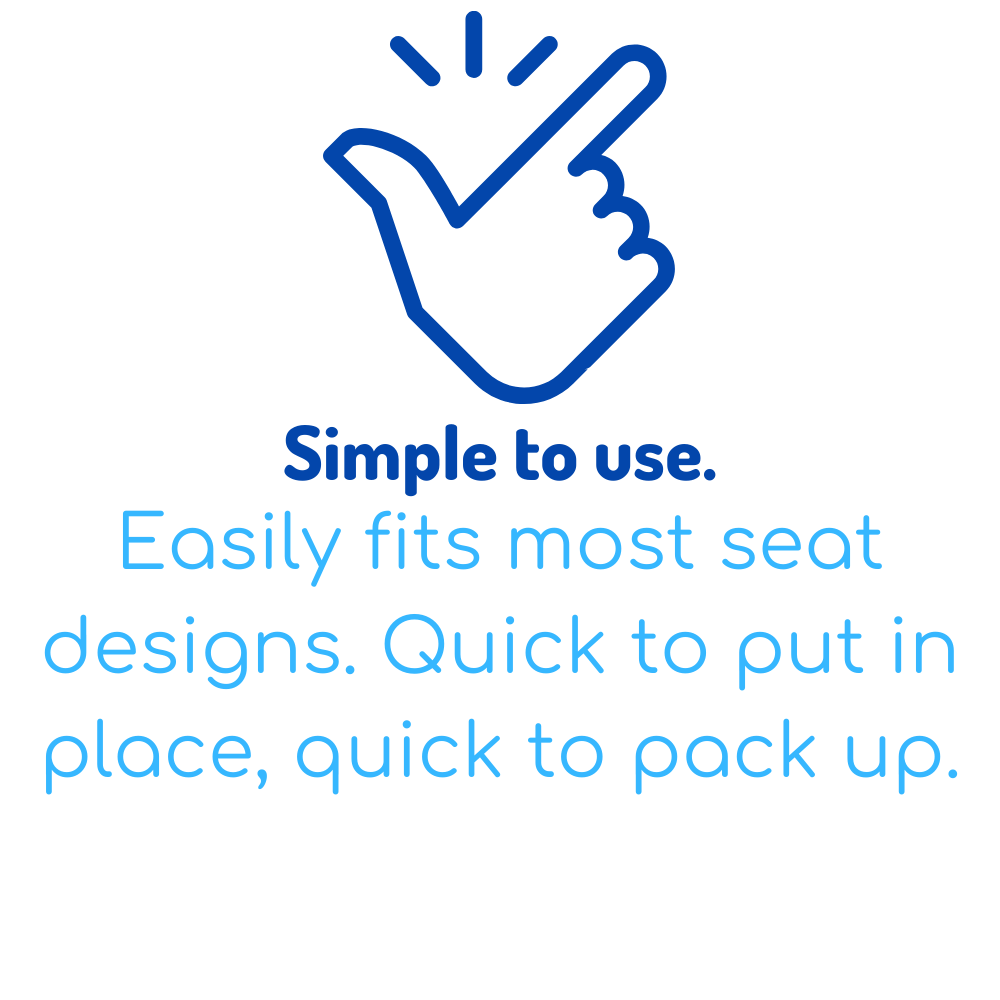 Simple to use. Easily fits most seat designs. Quick to put in place, quick to pack up.