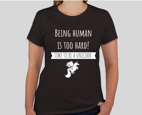 Being a human is too hard! Time to be a unicorn. Womens T-Shirt