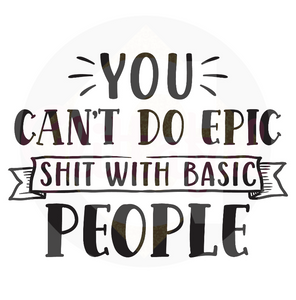 You Can't Do Epic Shit With Basic People - Digital Downloads