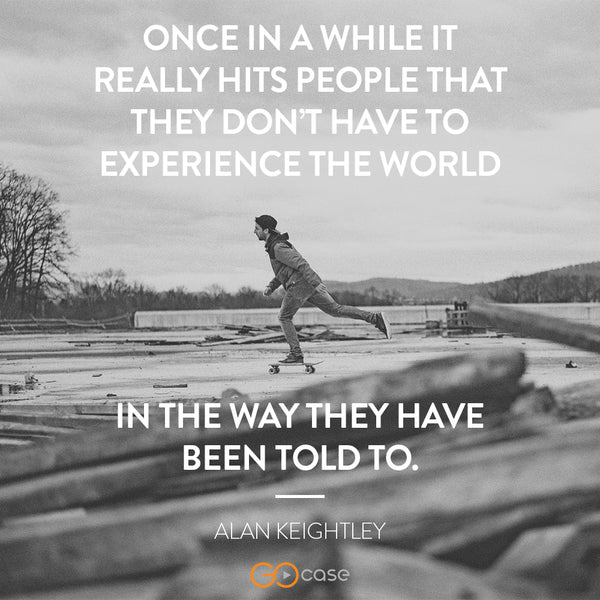 """Once in a while it really hits people that they don't have to experience the world in the way they have been told to."" – Alan Keightley"