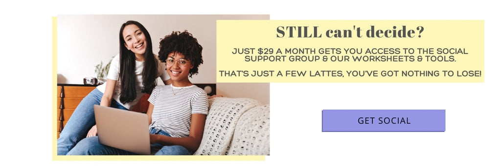 For the price of a few lattes a month, just $29, you can be a part of a social support group & get access to our worksheets & tools.  You've got nothing to lose!